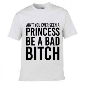 Tshirt Ain't You Ever Seen A Princess Be A Bad Bitch [TW]