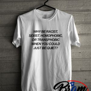 Tshirt why be racist when you could just be quiet